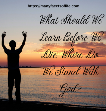 What Should We Learn Before We Die, Where Do We Stand With God?